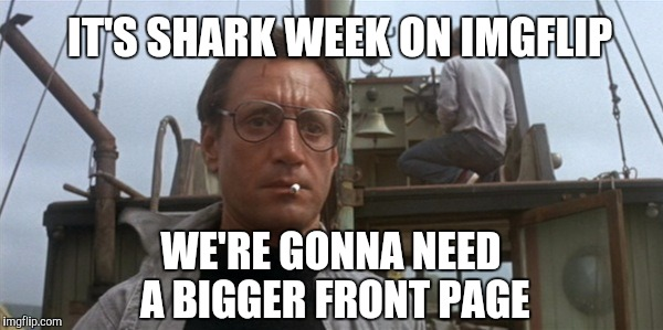 IT'S SHARK WEEK ON IMGFLIP WE'RE GONNA NEED A BIGGER FRONT PAGE | image tagged in we're gonna need a bigger boat,jaws,jbmemegeek,shark week,roy scheider | made w/ Imgflip meme maker