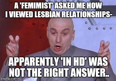 Dr. Evil air quotes | A 'FEMIMIST' ASKED ME HOW I VIEWED LESBIAN RELATIONSHIPS- APPARENTLY 'IN HD' WAS NOT THE RIGHT ANSWER.. | image tagged in dr evil air quotes | made w/ Imgflip meme maker
