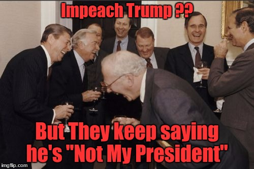 "Laughing Men In Suits Meme | Impeach Trump ?? But They keep saying he's ""Not My President"" 