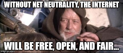 These Arent The Droids You Were Looking For Meme | WITHOUT NET NEUTRALITY, THE INTERNET WILL BE FREE, OPEN, AND FAIR... | image tagged in memes,these arent the droids you were looking for | made w/ Imgflip meme maker