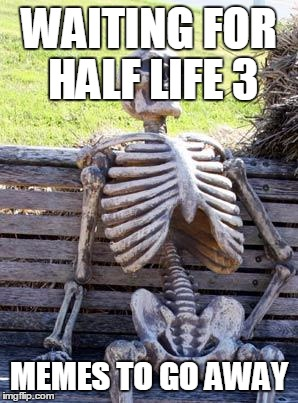 The steam community | WAITING FOR HALF LIFE 3 MEMES TO GO AWAY | image tagged in memes,waiting skeleton | made w/ Imgflip meme maker