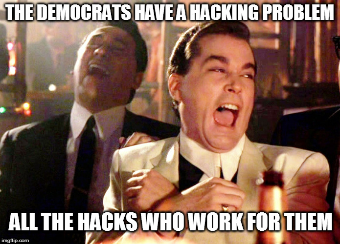 Good Fellas Hilarious Meme | THE DEMOCRATS HAVE A HACKING PROBLEM ALL THE HACKS WHO WORK FOR THEM | image tagged in memes,good fellas hilarious,dank memes,clinton corruption,maga,anthony weiner and huma abedin | made w/ Imgflip meme maker