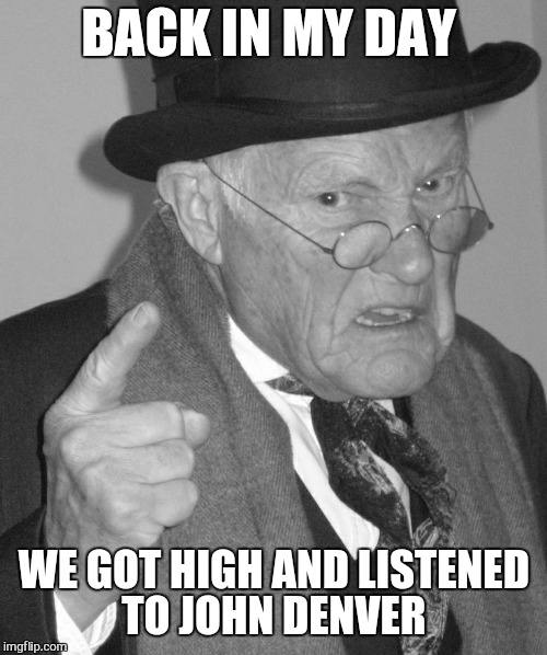 Back in my day | BACK IN MY DAY WE GOT HIGH AND LISTENED TO JOHN DENVER | image tagged in back in my day | made w/ Imgflip meme maker