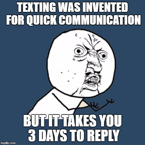 Y U No Meme | TEXTING WAS INVENTED FOR QUICK COMMUNICATION BUT IT TAKES YOU 3 DAYS TO REPLY | image tagged in memes,y u no | made w/ Imgflip meme maker