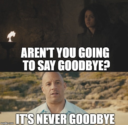 Game of Thrones + FastFurious | AREN'T YOU GOING TO SAY GOODBYE? IT'S NEVER GOODBYE | image tagged in got,fast and furious,game of thrones,crossover | made w/ Imgflip meme maker