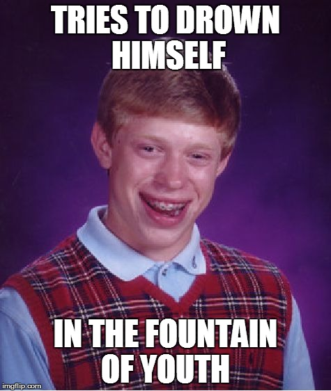Bad Luck Brian Meme | TRIES TO DROWN HIMSELF IN THE FOUNTAIN OF YOUTH | image tagged in memes,bad luck brian | made w/ Imgflip meme maker