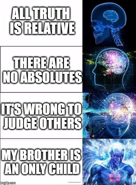 What it's like to talk to liberal intellectuals  | ALL TRUTH IS RELATIVE MY BROTHER IS AN ONLY CHILD IT'S WRONG TO JUDGE OTHERS THERE ARE NO ABSOLUTES | made w/ Imgflip meme maker