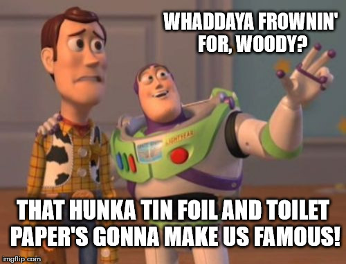 Fake Moon Landing |  WHADDAYA FROWNIN' FOR, WOODY? THAT HUNKA TIN FOIL AND TOILET PAPER'S GONNA MAKE US FAMOUS! | image tagged in memes,buzz and woody,apollo missions,flat earth,moon hoax,buzz aldrin,x x everywhere | made w/ Imgflip meme maker