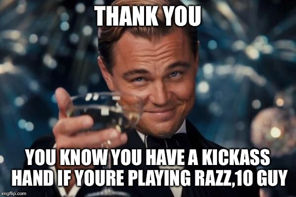 Leonardo Dicaprio Cheers Meme | THANK YOU YOU KNOW YOU HAVE A KICKASS HAND IF YOURE PLAYING RAZZ,10 GUY | image tagged in memes,leonardo dicaprio cheers | made w/ Imgflip meme maker