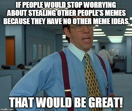 Kinda true. Imma right? | IF PEOPLE WOULD STOP WORRYING ABOUT STEALING OTHER PEOPLE'S MEMES BECAUSE THEY HAVE NO OTHER MEME IDEAS, THAT WOULD BE GREAT! | image tagged in memes,that would be great | made w/ Imgflip meme maker