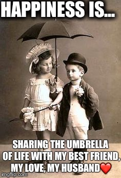 Couples | HAPPINESS IS... SHARING THE UMBRELLA OF LIFE WITH MY BEST FRIEND, MY LOVE, MY HUSBAND❤️ | image tagged in couples | made w/ Imgflip meme maker