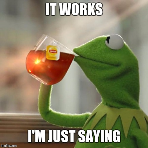 But Thats None Of My Business Meme | IT WORKS I'M JUST SAYING | image tagged in memes,but thats none of my business,kermit the frog | made w/ Imgflip meme maker