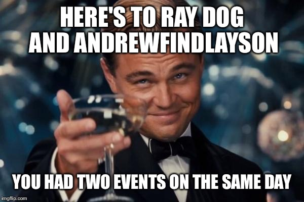 Leonardo Dicaprio Cheers Meme | HERE'S TO RAY DOG AND ANDREWFINDLAYSON YOU HAD TWO EVENTS ON THE SAME DAY | image tagged in memes,leonardo dicaprio cheers | made w/ Imgflip meme maker