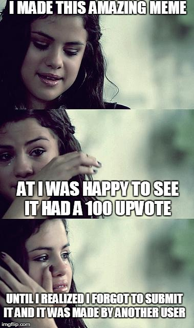 selena gomez crying | I MADE THIS AMAZING MEME AT I WAS HAPPY TO SEE IT HAD A 100 UPVOTE UNTIL I REALIZED I FORGOT TO SUBMIT IT AND IT WAS MADE BY ANOTHER USER | image tagged in selena gomez crying | made w/ Imgflip meme maker