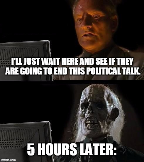 Ill Just Wait Here Meme | I'LL JUST WAIT HERE AND SEE IF THEY ARE GOING TO END THIS POLITICAL TALK. 5 HOURS LATER: | image tagged in memes,ill just wait here | made w/ Imgflip meme maker