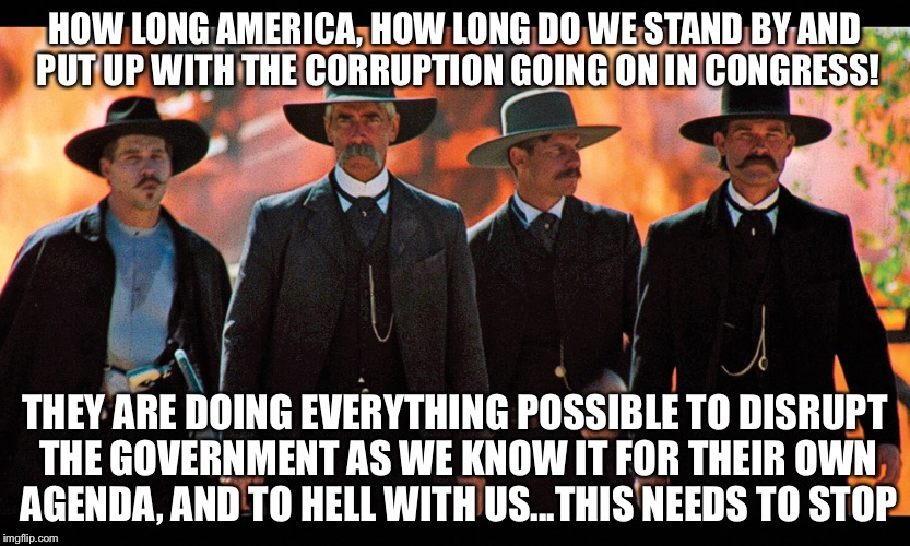 HOW LONG AMERICA, HOW LONG DO WE STAND BY AND PUT UP WITH THE CORRUPTION GOING ON IN CONGRESS! THEY ARE DOING EVERYTHING POSSIBLE TO DISRUPT | image tagged in wyatt | made w/ Imgflip meme maker