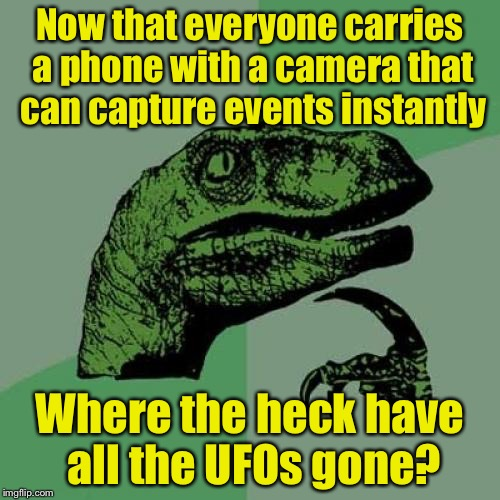 Philosoraptor Meme | Now that everyone carries a phone with a camera that can capture events instantly Where the heck have all the UFOs gone? | image tagged in memes,philosoraptor | made w/ Imgflip meme maker
