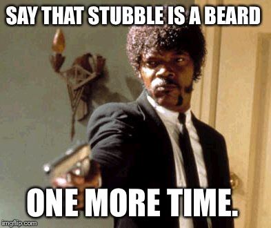 Say That Again I Dare You Meme | SAY THAT STUBBLE IS A BEARD ONE MORE TIME. | image tagged in memes,say that again i dare you | made w/ Imgflip meme maker