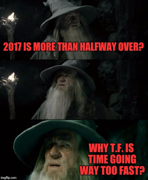 I'm 81 years old?  Wtf!! | 2017 IS MORE THAN HALFWAY OVER? WHY T.F. IS TIME GOING WAY TOO FAST? | image tagged in memes,confused gandalf,funny,funny memes,dank,dank memes | made w/ Imgflip meme maker