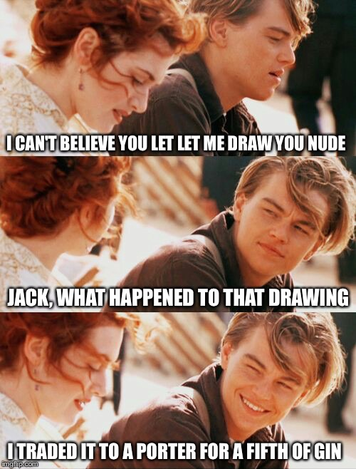 Jack comes clean | I CAN'T BELIEVE YOU LET LET ME DRAW YOU NUDE JACK, WHAT HAPPENED TO THAT DRAWING I TRADED IT TO A PORTER FOR A FIFTH OF GIN | image tagged in leonardo dicaprio and kate winslet template puns 1,titanic,leonardo dicaprio,leonardo dicaprio and kate winslet template puns,me | made w/ Imgflip meme maker