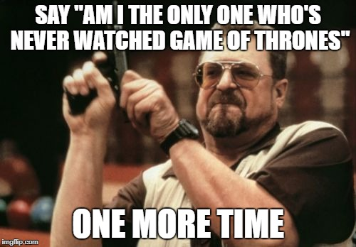 "I dare you | SAY ""AM I THE ONLY ONE WHO'S NEVER WATCHED GAME OF THRONES"" ONE MORE TIME 