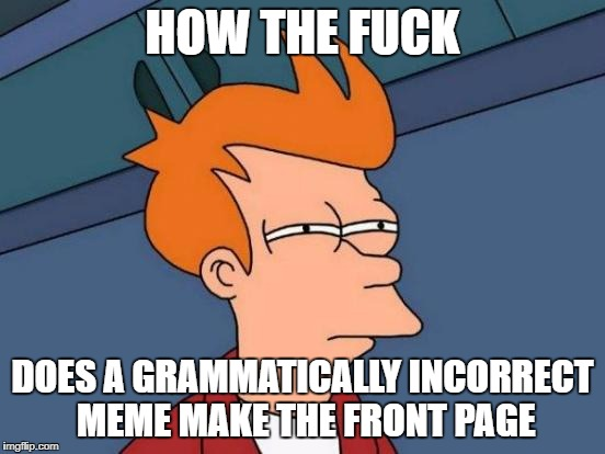 Grammar Nazi week - a Chopsticks36 event 31 July - 7 August | HOW THE F**K DOES A GRAMMATICALLY INCORRECT MEME MAKE THE FRONT PAGE | image tagged in memes,futurama fry,grammar nazi,grammar nazi week,dank memes,imgflip | made w/ Imgflip meme maker