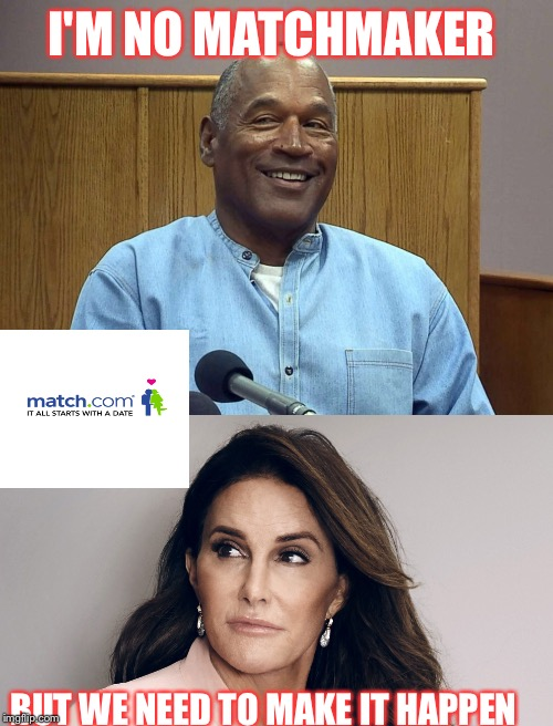 We can do the world a favor | I'M NO MATCHMAKER BUT WE NEED TO MAKE IT HAPPEN | image tagged in oj simpson,caitlyn jenner,match | made w/ Imgflip meme maker