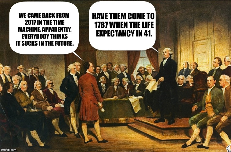 Constitutional convention  | WE CAME BACK FROM 2017 IN THE TIME MACHINE. APPARENTLY, EVERYBODY THINKS IT SUCKS IN THE FUTURE. HAVE THEM COME TO 1787 WHEN THE LIFE EXPECT | image tagged in constitutional convention,george washington,memes | made w/ Imgflip meme maker