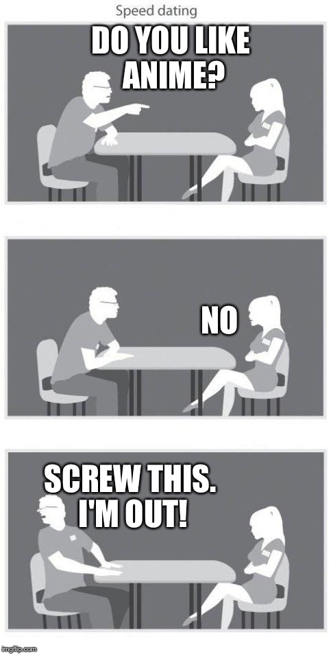 Speed dating | DO YOU LIKE ANIME? NO SCREW THIS. I'M OUT! | image tagged in speed dating,memes,anime | made w/ Imgflip meme maker