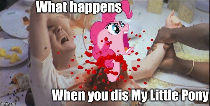 "I told my friend, ""If you dis MLP Pinky Pie will get you."" Clearly he didn't listen . 