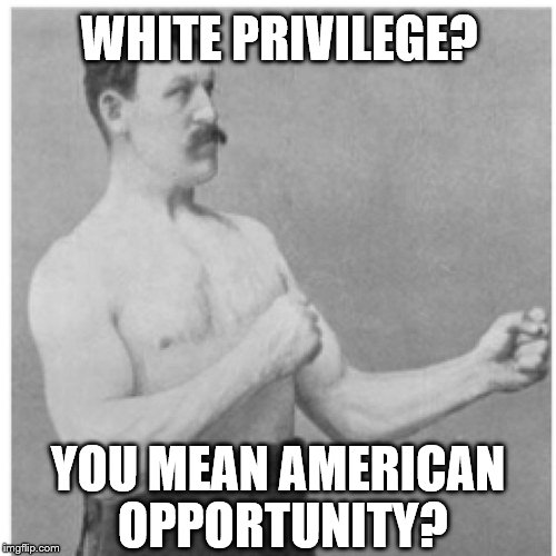 We all have the same privileges and opportunities. (I am not saying that whites are the only Americans) | WHITE PRIVILEGE? YOU MEAN AMERICAN OPPORTUNITY? | image tagged in memes,overly manly man,white privilege,racism,america | made w/ Imgflip meme maker