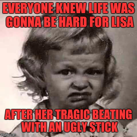Stank face | EVERYONE KNEW LIFE WAS GONNA BE HARD FOR LISA AFTER HER TRAGIC BEATING WITH AN UGLY STICK | image tagged in stank face | made w/ Imgflip meme maker