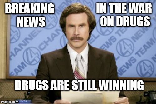 Winning The War On Drugs | IN THE WAR ON DRUGS DRUGS ARE STILL WINNING BREAKING NEWS | image tagged in ron burgundy,funny meme | made w/ Imgflip meme maker