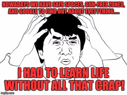 How do you like them apples? | NOWADAYS WE HAVE SAFE SPACES, GUN-FREE ZONES, AND GOOGLE TO FIND OUT ABOUT EVETYTHING..... I HAD TO LEARN LIFE WITHOUT ALL THAT CRAP! | image tagged in memes,jackie chan wtf,funny,funny memes,dank memes,dank | made w/ Imgflip meme maker