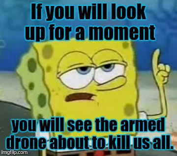 That SpongeBob! Always looking up. ;-) | If you will look up for a moment you will see the armed drone about to kill us all. | image tagged in funny,ill have you know spongebob,politics,memes,television,humor | made w/ Imgflip meme maker