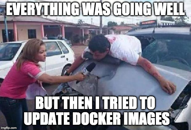 reportera/ accidente | EVERYTHING WAS GOING WELL BUT THEN I TRIED TO UPDATE DOCKER IMAGES | image tagged in reportera/ accidente | made w/ Imgflip meme maker