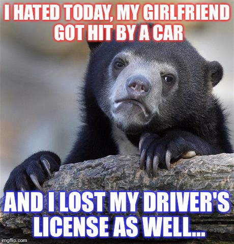 Confession Bear Meme | I HATED TODAY, MY GIRLFRIEND GOT HIT BY A CAR AND I LOST MY DRIVER'S LICENSE AS WELL... | image tagged in memes,confession bear | made w/ Imgflip meme maker