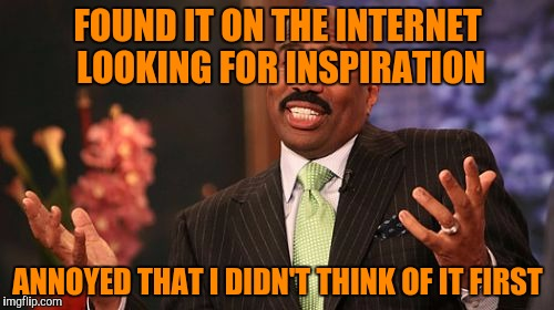 Steve Harvey Meme | FOUND IT ON THE INTERNET LOOKING FOR INSPIRATION ANNOYED THAT I DIDN'T THINK OF IT FIRST | image tagged in memes,steve harvey | made w/ Imgflip meme maker