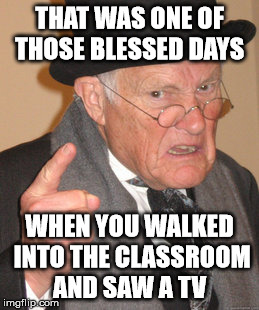 Back In My Day Meme | THAT WAS ONE OF THOSE BLESSED DAYS WHEN YOU WALKED INTO THE CLASSROOM AND SAW A TV | image tagged in memes,back in my day | made w/ Imgflip meme maker