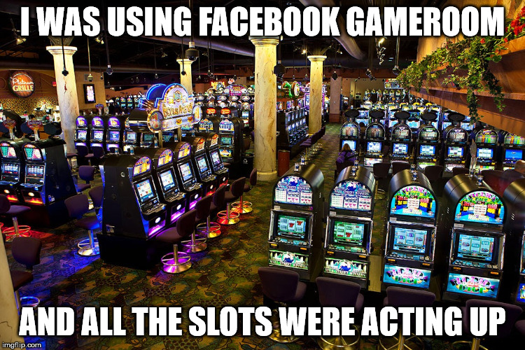 I WAS USING FACEBOOK GAMEROOM AND ALL THE SLOTS WERE ACTING UP | made w/ Imgflip meme maker