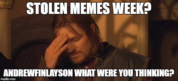 Maybe he was drinking a little too much. :| | STOLEN MEMES WEEK? ANDREWFINLAYSON WHAT WERE YOU THINKING? | image tagged in boromir facepalm,why | made w/ Imgflip meme maker