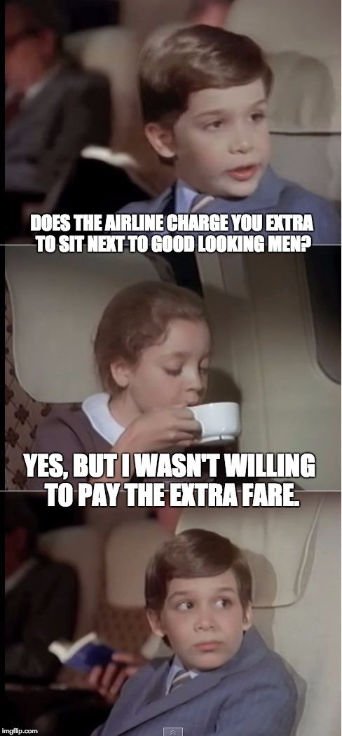 airplane coffee black | DOES THE AIRLINE CHARGE YOU EXTRA TO SIT NEXT TO GOOD LOOKING MEN? YES, BUT I WASN'T WILLING TO PAY THE EXTRA FARE. | image tagged in airplane coffee black | made w/ Imgflip meme maker