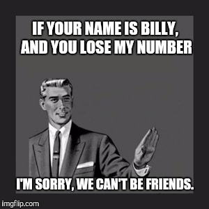 Kill Yourself Guy Meme | IF YOUR NAME IS BILLY, AND YOU LOSE MY NUMBER I'M SORRY, WE CAN'T BE FRIENDS. | image tagged in memes,kill yourself guy | made w/ Imgflip meme maker