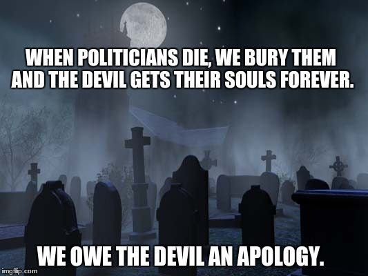 creepy graveyard | WHEN POLITICIANS DIE, WE BURY THEM AND THE DEVIL GETS THEIR SOULS FOREVER. WE OWE THE DEVIL AN APOLOGY. | image tagged in creepy graveyard | made w/ Imgflip meme maker