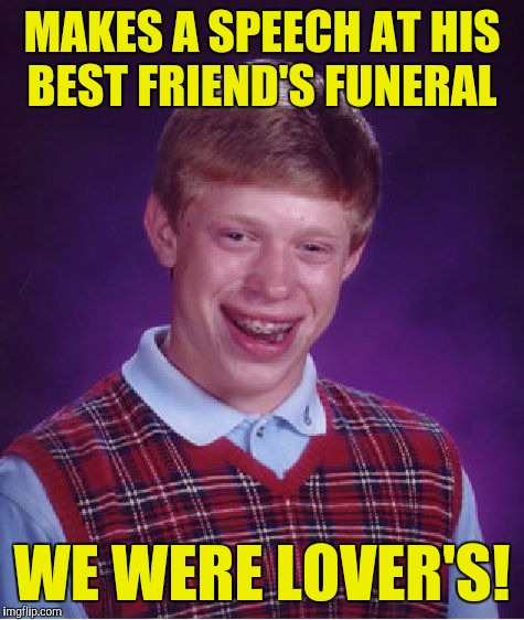 Bad Luck Brian Meme | MAKES A SPEECH AT HIS BEST FRIEND'S FUNERAL WE WERE LOVER'S! | image tagged in memes,bad luck brian | made w/ Imgflip meme maker