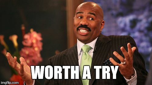 Steve Harvey Meme | WORTH A TRY | image tagged in memes,steve harvey | made w/ Imgflip meme maker