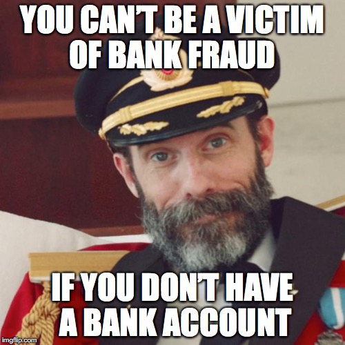 Captain Obvious | YOU CAN'T BE A VICTIM OF BANK FRAUD IF YOU DON'T HAVE A BANK ACCOUNT | image tagged in captain obvious,fraud,bank | made w/ Imgflip meme maker