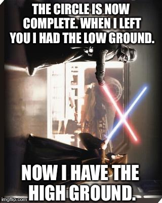 Now I have the high ground | THE CIRCLE IS NOW COMPLETE. WHEN I LEFT YOU I HAD THE LOW GROUND. NOW I HAVE THE HIGH GROUND. | image tagged in darth vader vs obi wan,star wars,the high ground,funny memes,death star | made w/ Imgflip meme maker