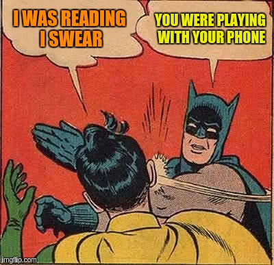 Batman Slapping Robin Meme | I WAS READING I SWEAR YOU WERE PLAYING WITH YOUR PHONE | image tagged in memes,batman slapping robin | made w/ Imgflip meme maker