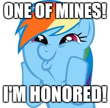 Rainbow Dash so awesome | ONE OF MINES! I'M HONORED! | image tagged in rainbow dash so awesome | made w/ Imgflip meme maker